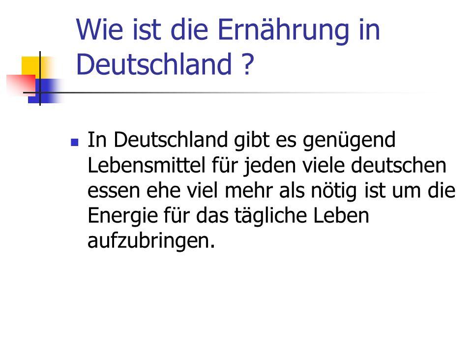 Wie ist die Ernährung in Deutschland ? In Deutschland gibt es genügend Lebensmittel für jeden viele deutschen essen ehe viel mehr als nötig ist um die
