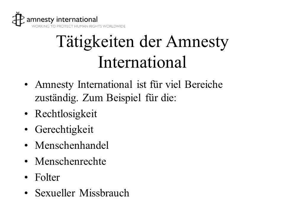 Tätigkeiten der Amnesty International Amnesty International ist für viel Bereiche zuständig. Zum Beispiel für die: Rechtlosigkeit Gerechtigkeit Mensch