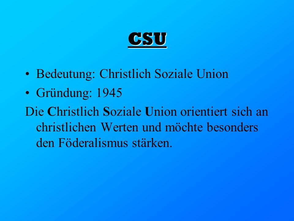 CSU Bedeutung: Christlich Soziale Union Gründung: 1945 Die Christlich Soziale Union orientiert sich an christlichen Werten und möchte besonders den Fö