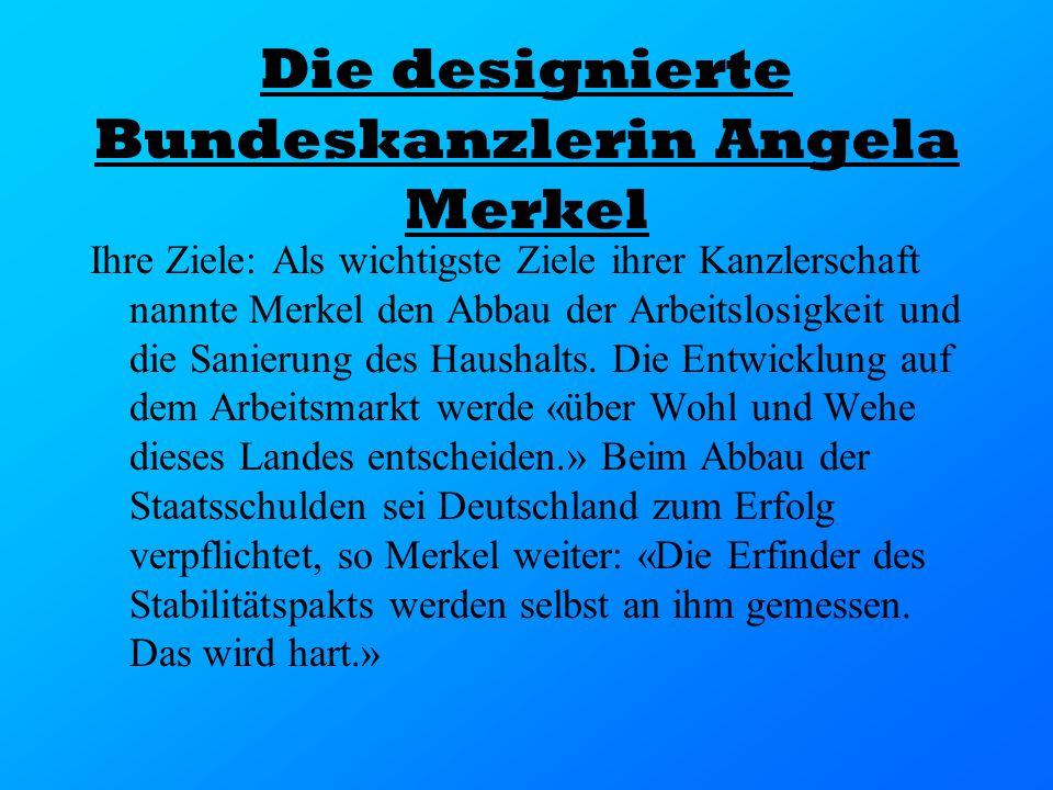 Die designierte Bundeskanzlerin Angela Merkel Ihre Ziele: Als wichtigste Ziele ihrer Kanzlerschaft nannte Merkel den Abbau der Arbeitslosigkeit und di