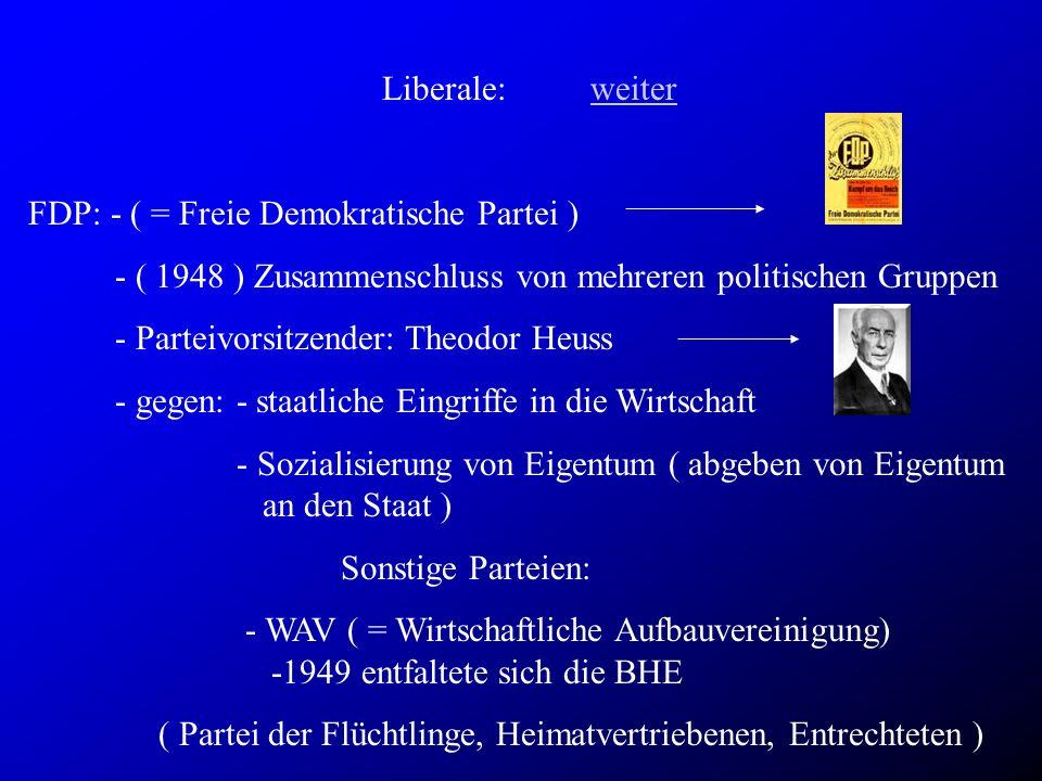Liberale:weiterweiter FDP: - ( = Freie Demokratische Partei ) - ( 1948 ) Zusammenschluss von mehreren politischen Gruppen - Parteivorsitzender: Theodor Heuss - gegen: - staatliche Eingriffe in die Wirtschaft - Sozialisierung von Eigentum ( abgeben von Eigentum an den Staat ) Sonstige Parteien: - WAV ( = Wirtschaftliche Aufbauvereinigung) -1949 entfaltete sich die BHE ( Partei der Flüchtlinge, Heimatvertriebenen, Entrechteten )
