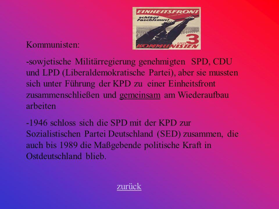 Kommunisten: -sowjetische Militärregierung genehmigten SPD, CDU und LPD (Liberaldemokratische Partei), aber sie mussten sich unter Führung der KPD zu einer Einheitsfront zusammenschließen und gemeinsam am Wiederaufbau arbeiten -1946 schloss sich die SPD mit der KPD zur Sozialistischen Partei Deutschland (SED) zusammen, die auch bis 1989 die Maßgebende politische Kraft in Ostdeutschland blieb.