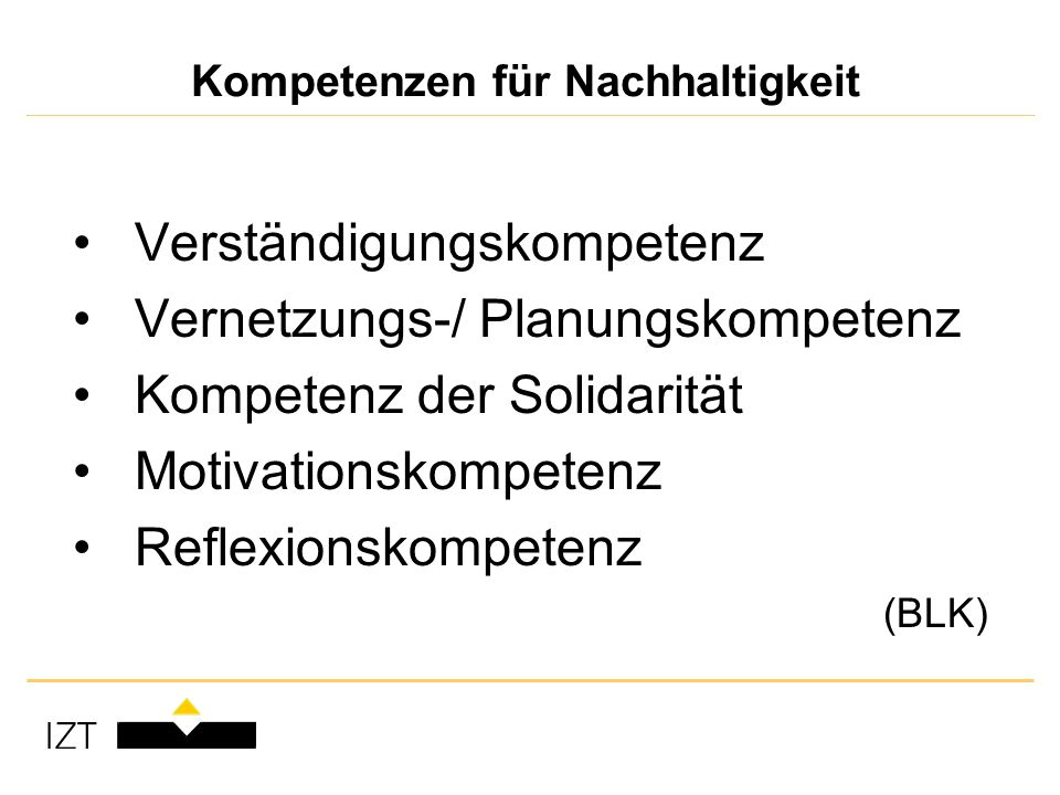 Kompetenzen für Nachhaltigkeit Verständigungskompetenz Vernetzungs-/ Planungskompetenz Kompetenz der Solidarität Motivationskompetenz Reflexionskompetenz (BLK)
