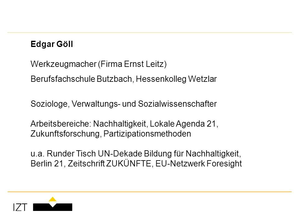 Edgar Göll Werkzeugmacher (Firma Ernst Leitz) Berufsfachschule Butzbach, Hessenkolleg Wetzlar Soziologe, Verwaltungs- und Sozialwissenschafter Arbeitsbereiche: Nachhaltigkeit, Lokale Agenda 21, Zukunftsforschung, Partizipationsmethoden u.a.