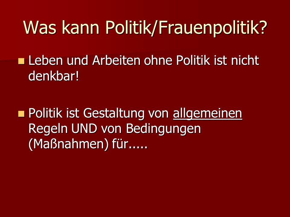 Was kann Politik/Frauenpolitik.Leben und Arbeiten ohne Politik ist nicht denkbar.
