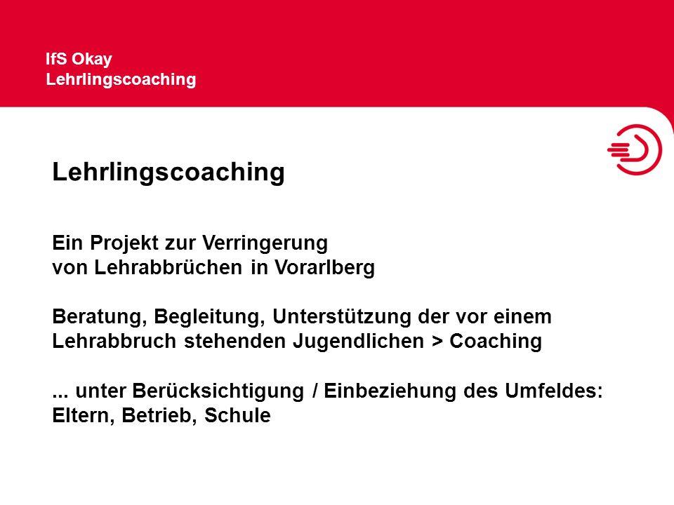 IfS Okay Lehrlingscoaching Ein Projekt zur Verringerung von Lehrabbrüchen in Vorarlberg Beratung, Begleitung, Unterstützung der vor einem Lehrabbruch