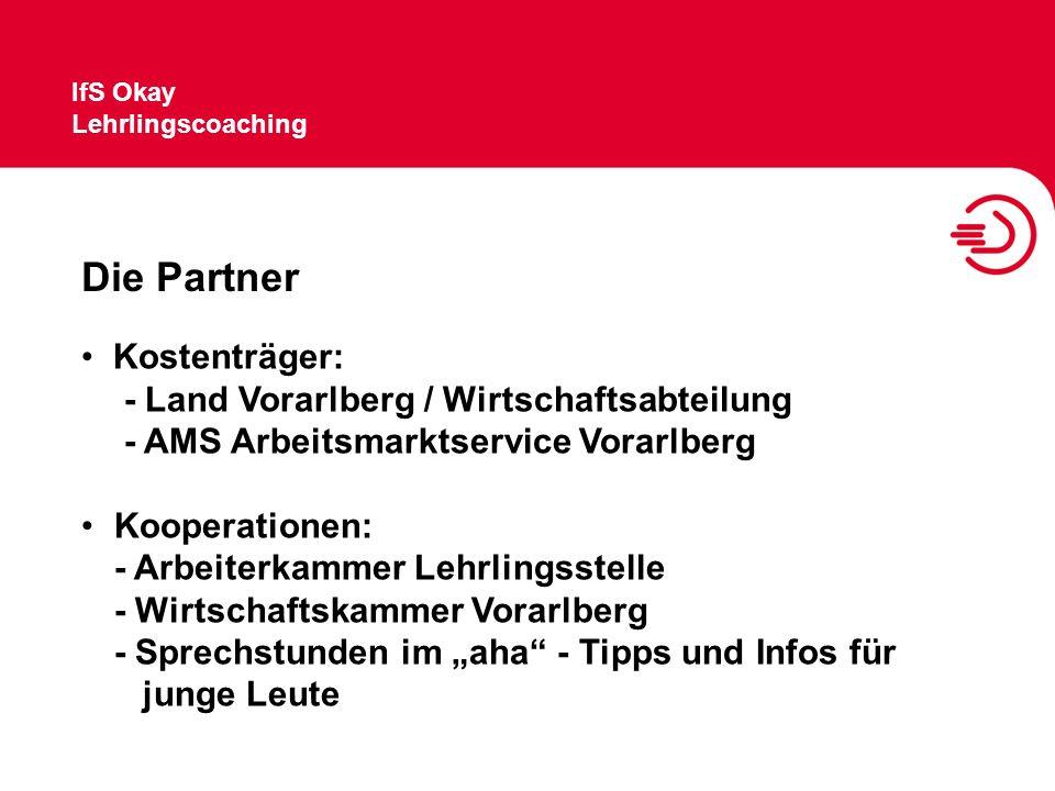 IfS Okay Lehrlingscoaching Die Partner Kostenträger: - Land Vorarlberg / Wirtschaftsabteilung - AMS Arbeitsmarktservice Vorarlberg Kooperationen: - Ar