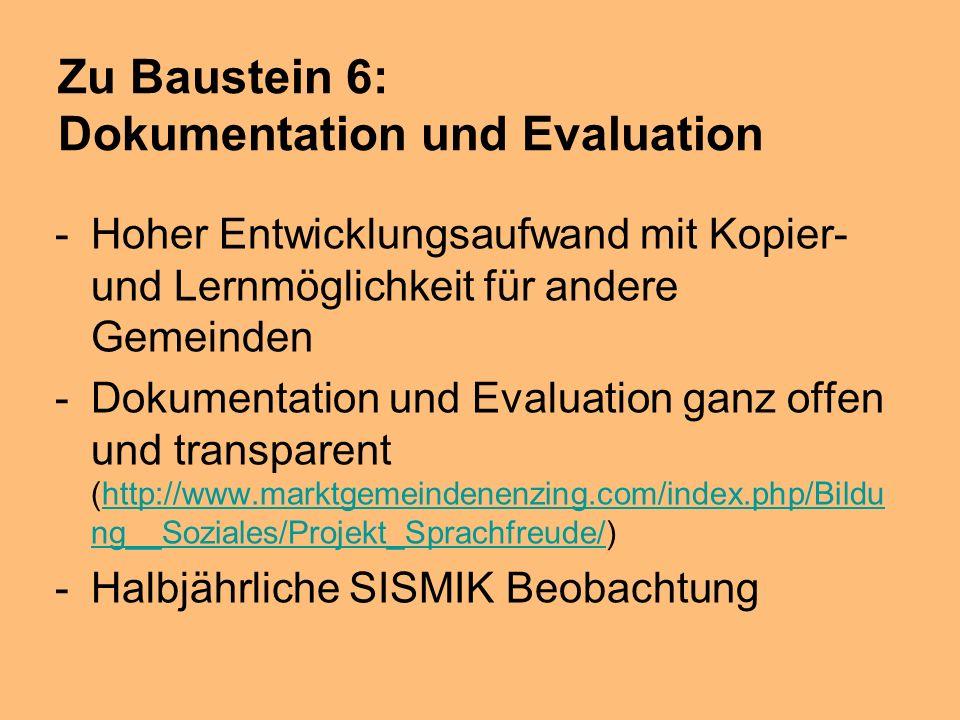 Zu Baustein 6: Dokumentation und Evaluation -Hoher Entwicklungsaufwand mit Kopier- und Lernmöglichkeit für andere Gemeinden -Dokumentation und Evaluation ganz offen und transparent (http://www.marktgemeindenenzing.com/index.php/Bildu ng__Soziales/Projekt_Sprachfreude/)http://www.marktgemeindenenzing.com/index.php/Bildu ng__Soziales/Projekt_Sprachfreude/ -Halbjährliche SISMIK Beobachtung