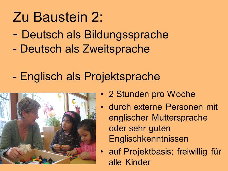 Zu Baustein 2: - Deutsch als Bildungssprache - Deutsch als Zweitsprache - Englisch als Projektsprache 2 Stunden pro Woche durch externe Personen mit englischer Muttersprache oder sehr guten Englischkenntnissen auf Projektbasis; freiwillig für alle Kinder