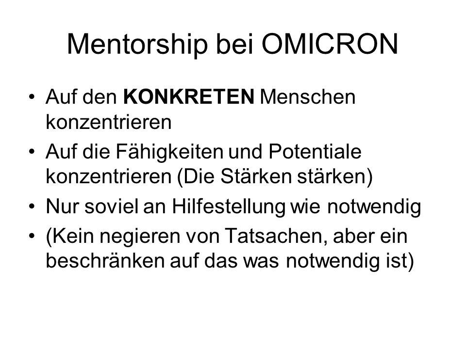 Mentorship bei OMICRON Auf den KONKRETEN Menschen konzentrieren Auf die Fähigkeiten und Potentiale konzentrieren (Die Stärken stärken) Nur soviel an Hilfestellung wie notwendig (Kein negieren von Tatsachen, aber ein beschränken auf das was notwendig ist)