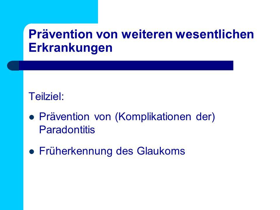 Prävention von weiteren wesentlichen Erkrankungen Teilziel: Prävention von (Komplikationen der) Paradontitis Früherkennung des Glaukoms