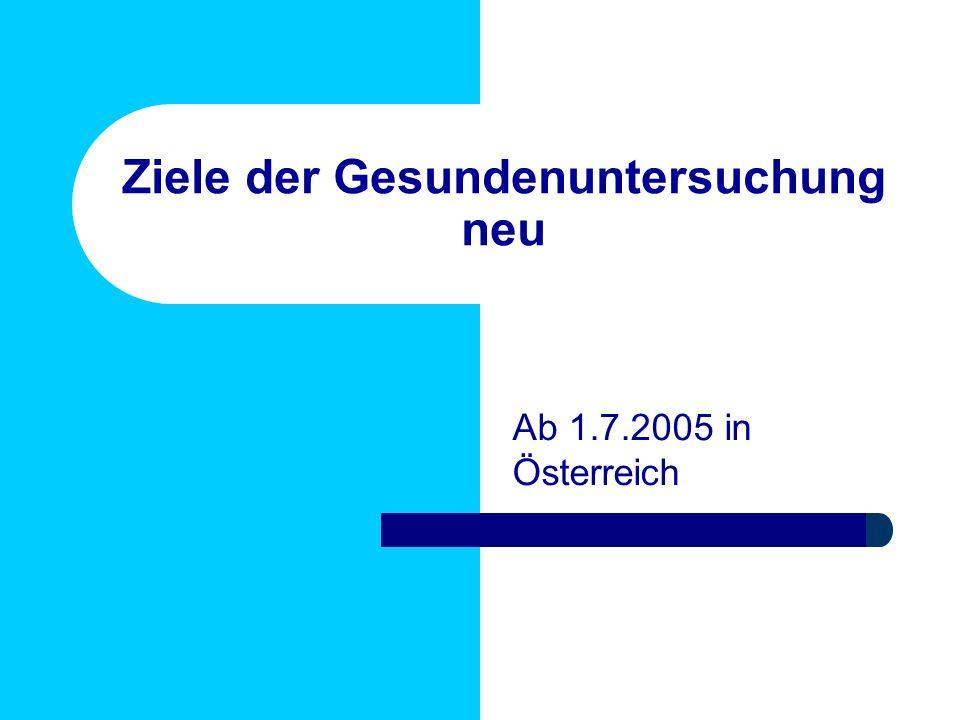 Ziele der Gesundenuntersuchung neu Ab 1.7.2005 in Österreich