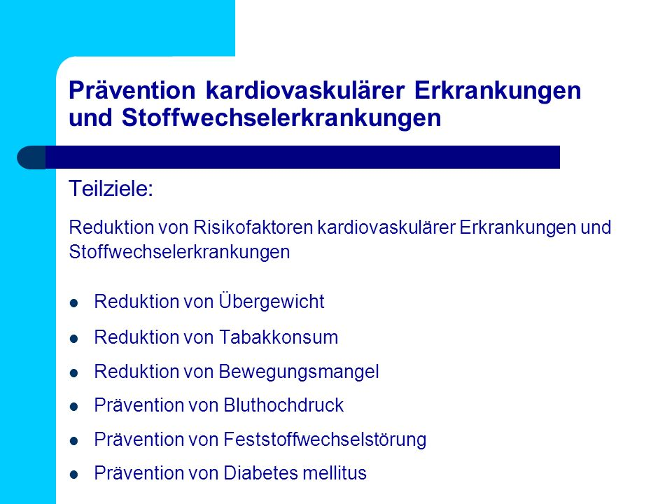 Prävention kardiovaskulärer Erkrankungen und Stoffwechselerkrankungen Teilziele: Reduktion von Risikofaktoren kardiovaskulärer Erkrankungen und Stoffwechselerkrankungen Reduktion von Übergewicht Reduktion von Tabakkonsum Reduktion von Bewegungsmangel Prävention von Bluthochdruck Prävention von Feststoffwechselstörung Prävention von Diabetes mellitus