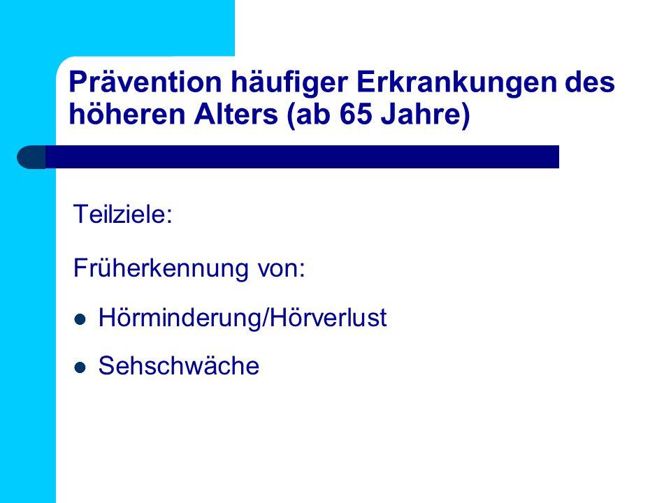 Prävention häufiger Erkrankungen des höheren Alters (ab 65 Jahre) Teilziele: Früherkennung von: Hörminderung/Hörverlust Sehschwäche