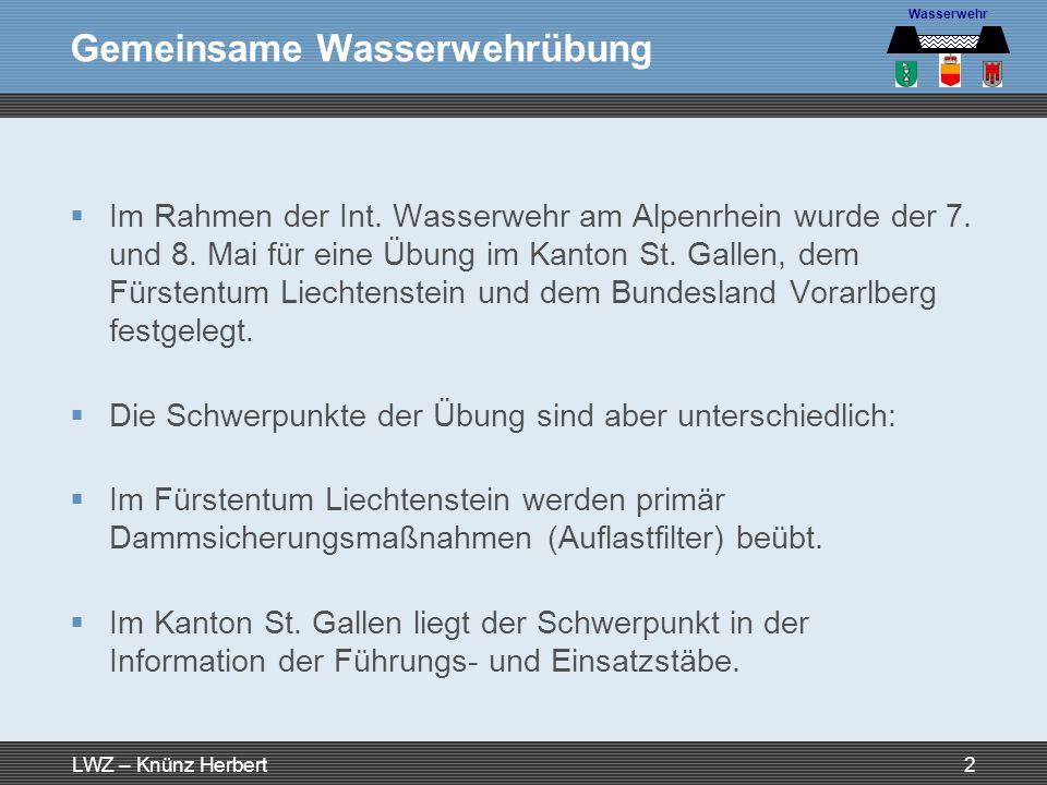 LWZ – Knünz Herbert3 Schwerpunkte K-Übung Rheinhochwasser In Vorarlberg werden folgende Schwerpunkte beübt: Organisation und Einrichtung Wasserwehr Stabsarbeit in den Führungsstäben auf Gemeinde-, Bezirks- und Landesebene Aufbau einer Sandsacklogistik Information für Medien und Bevölkerung