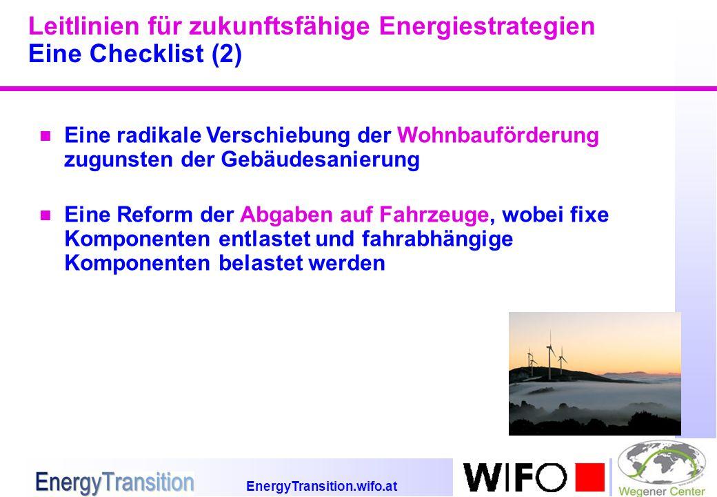 EnergyTransition.wifo.at Leitlinien für zukunftsfähige Energiestrategien Eine Checklist (2) n Eine radikale Verschiebung der Wohnbauförderung zugunsten der Gebäudesanierung n Eine Reform der Abgaben auf Fahrzeuge, wobei fixe Komponenten entlastet und fahrabhängige Komponenten belastet werden