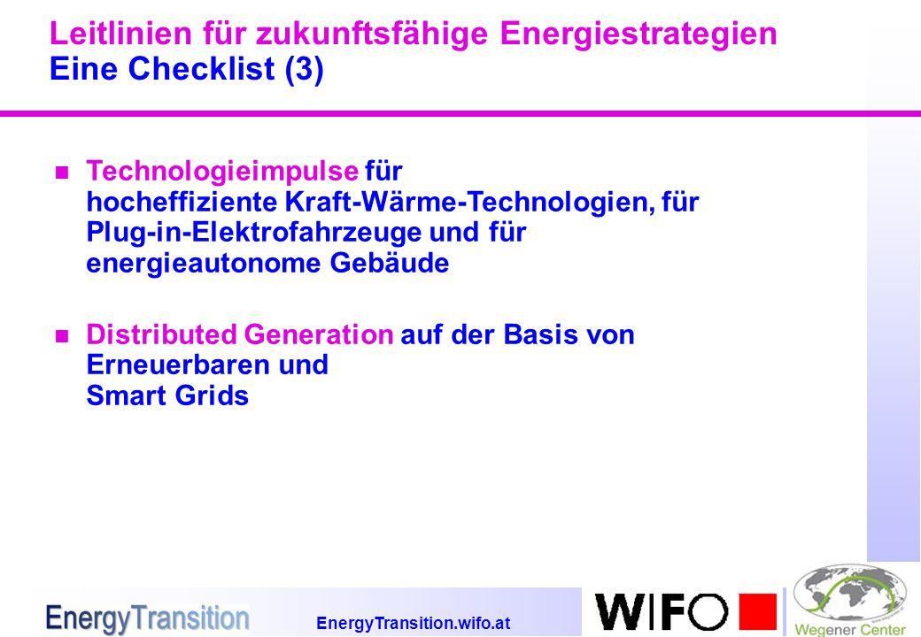 EnergyTransition.wifo.at Leitlinien für zukunftsfähige Energiestrategien Eine Checklist (3) n Technologieimpulse für hocheffiziente Kraft-Wärme-Technologien, für Plug-in-Elektrofahrzeuge und für energieautonome Gebäude n Distributed Generation auf der Basis von Erneuerbaren und Smart Grids