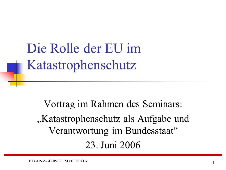 Franz-Josef Molitor 1 Die Rolle der EU im Katastrophenschutz Vortrag im Rahmen des Seminars: Katastrophenschutz als Aufgabe und Verantwortung im Bundesstaat 23.
