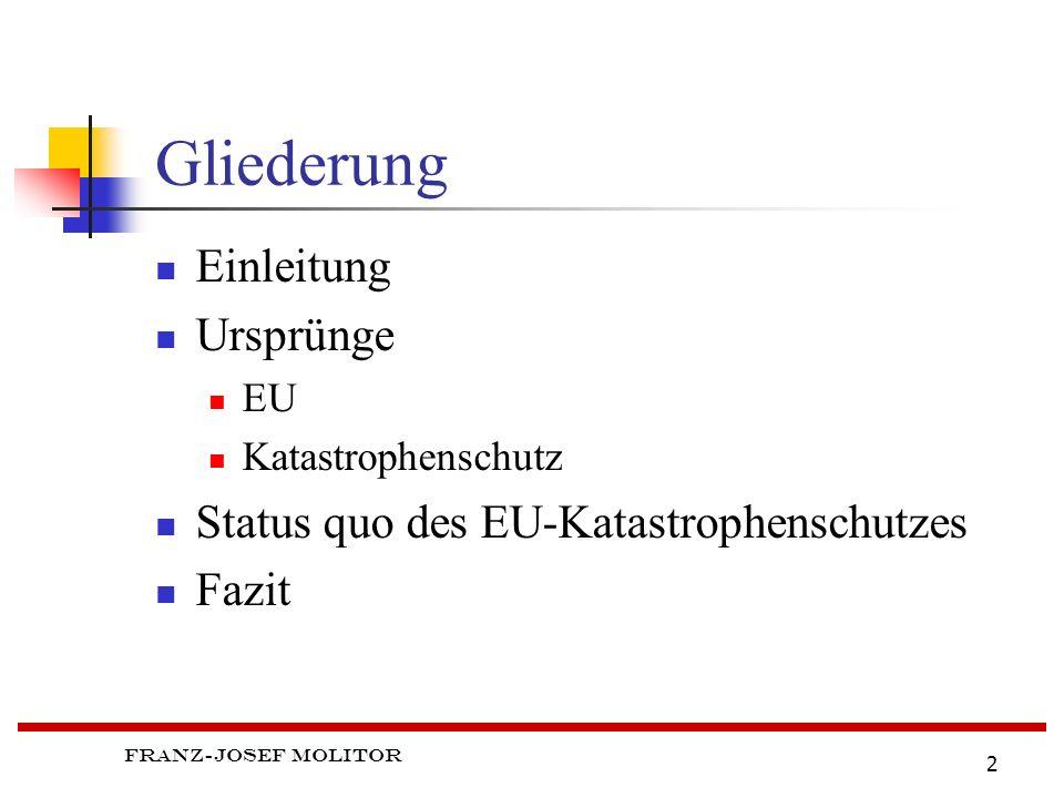 Franz-Josef Molitor 2 Gliederung Einleitung Ursprünge EU Katastrophenschutz Status quo des EU-Katastrophenschutzes Fazit