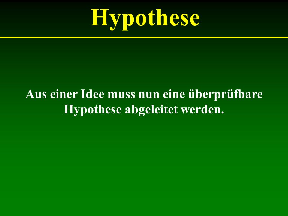Hypothese Aus einer Idee muss nun eine überprüfbare Hypothese abgeleitet werden.