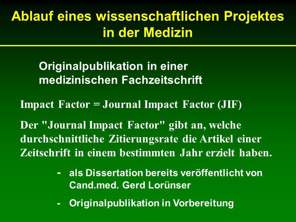Ablauf eines wissenschaftlichen Projektes in der Medizin Originalpublikation in einer medizinischen Fachzeitschrift Impact Factor = Journal Impact Fac