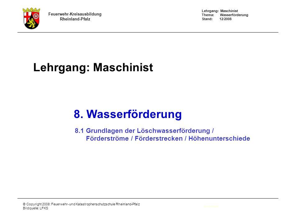 Lehrgang: Maschinist Thema: Wasserförderung Stand: 12/2008 Feuerwehr-Kreisausbildung Rheinland-Pfalz © Copyright 2008: Feuerwehr- und Katastrophenschutzschule Rheinland-Pfalz Bildquelle: LFKS Lehrgang: Maschinist Deckblatt 8.