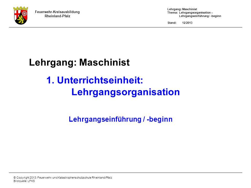 Lehrgang: Maschinist Thema: Lehrgangsorganisation – Lehrgangseinführung / -beginn Stand: 12/2013 Feuerwehr-Kreisausbildung Rheinland-Pfalz © Copyright