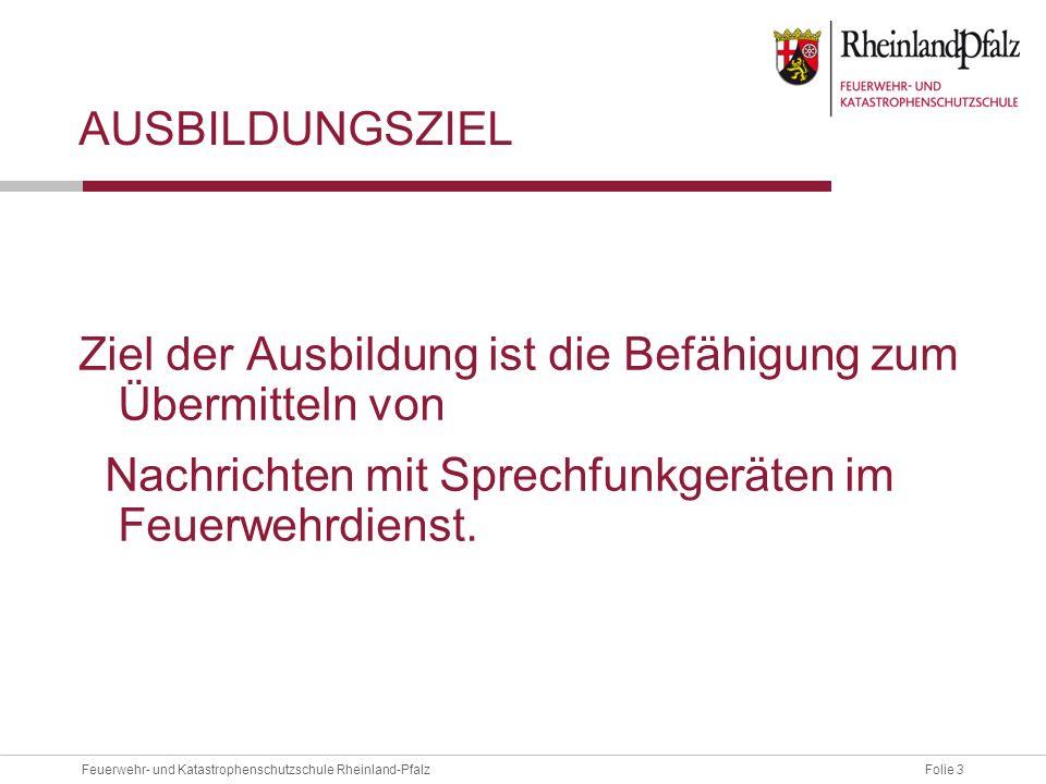 Folie 3Feuerwehr- und Katastrophenschutzschule Rheinland-Pfalz AUSBILDUNGSZIEL Ziel der Ausbildung ist die Befähigung zum Übermitteln von Nachrichten