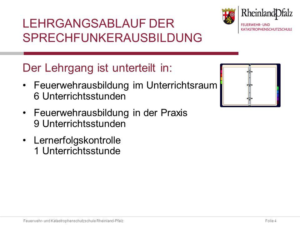 Folie 4Feuerwehr- und Katastrophenschutzschule Rheinland-Pfalz LEHRGANGSABLAUF DER SPRECHFUNKERAUSBILDUNG Der Lehrgang ist unterteilt in: Feuerwehraus