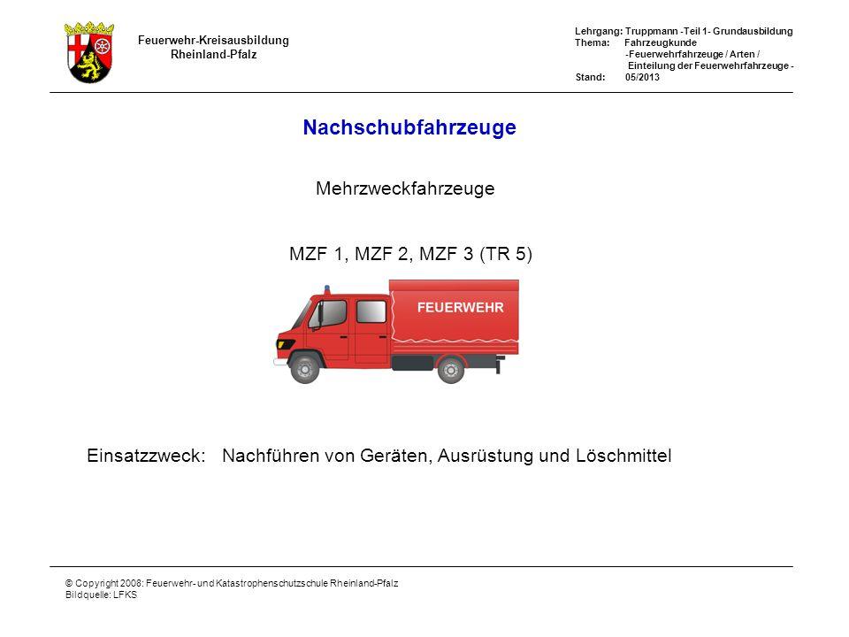 Feuerwehr-Kreisausbildung Rheinland-Pfalz Lehrgang: Truppmann -Teil 1- Grundausbildung Thema: Fahrzeugkunde -Feuerwehrfahrzeuge / Arten / Einteilung der Feuerwehrfahrzeuge - Stand: 05/2013 © Copyright 2008: Feuerwehr- und Katastrophenschutzschule Rheinland-Pfalz Bildquelle: LFKS Nachschubfahrzeuge Mehrzweckfahrzeuge Einsatzzweck: Nachführen von Geräten, Ausrüstung und Löschmittel MZF 1, MZF 2, MZF 3 (TR 5) MZF/SW