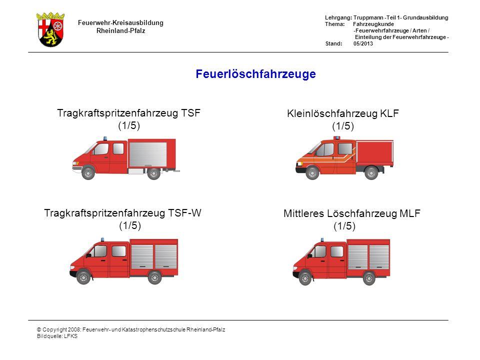 Feuerwehr-Kreisausbildung Rheinland-Pfalz Lehrgang: Truppmann -Teil 1- Grundausbildung Thema: Fahrzeugkunde -Feuerwehrfahrzeuge / Arten / Einteilung der Feuerwehrfahrzeuge - Stand: 05/2013 © Copyright 2008: Feuerwehr- und Katastrophenschutzschule Rheinland-Pfalz Bildquelle: LFKS Für Rheinland-Pfalz gilt zusätzlich: Gerätewagen-Tragkraftspritze GW-TS (1/1) Tragkraftspritzen-Anhänger TSA TSA+GW-TS