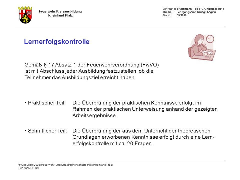 Lehrgang: Truppmann -Teil 1- Grundausbildung Thema: Lehrgangseinführung/- beginn Stand: 05/2010 Feuerwehr-Kreisausbildung Rheinland-Pfalz © Copyright 2005: Feuerwehr- und Katastrophenschutzschule Rheinland-Pfalz Bildquelle: LFKS Lernerfolgskontrolle Gemäß § 17 Absatz 1 der Feuerwehrverordnung (FwVO) ist mit Abschluss jeder Ausbildung festzustellen, ob die Teilnehmer das Ausbildungsziel erreicht haben.