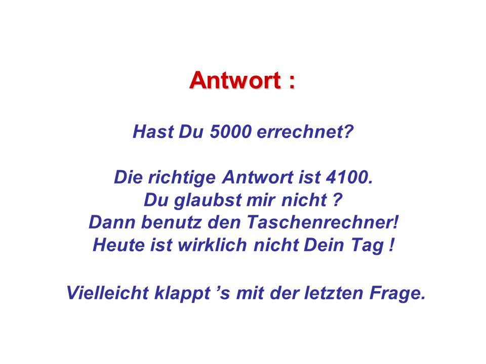Antwort : Antwort : Hast Du 5000 errechnet? Die richtige Antwort ist 4100. Du glaubst mir nicht ? Dann benutz den Taschenrechner! Heute ist wirklich n