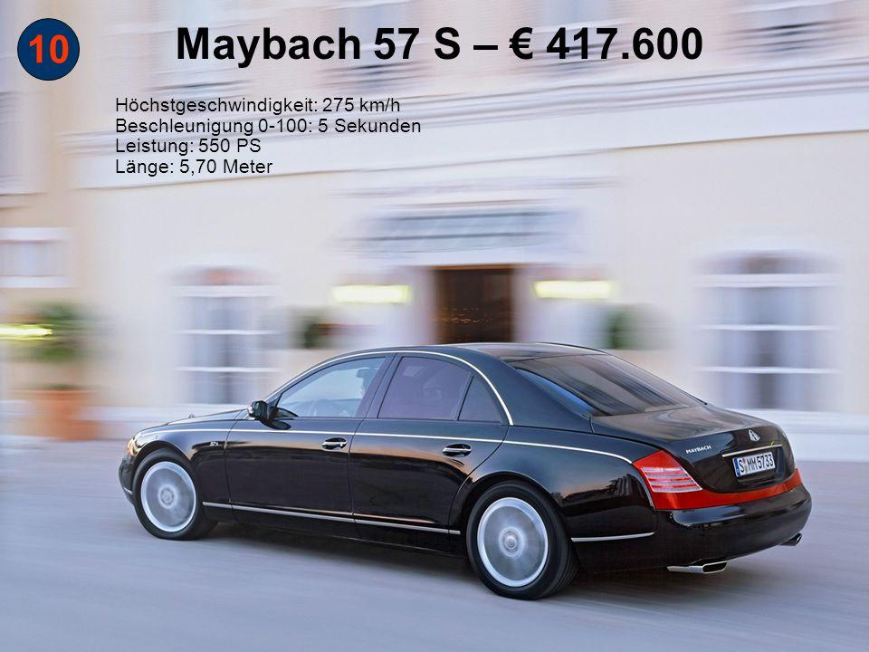 10 Maybach 57 S – 417.600 Höchstgeschwindigkeit: 275 km/h Beschleunigung 0-100: 5 Sekunden Leistung: 550 PS Länge: 5,70 Meter