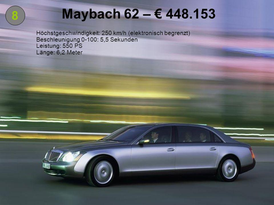 8 Maybach 62 – 448.153 Höchstgeschwindigkeit: 250 km/h (elektronisch begrenzt) Beschleunigung 0-100: 5,5 Sekunden Leistung: 550 PS Länge: 6,2 Meter