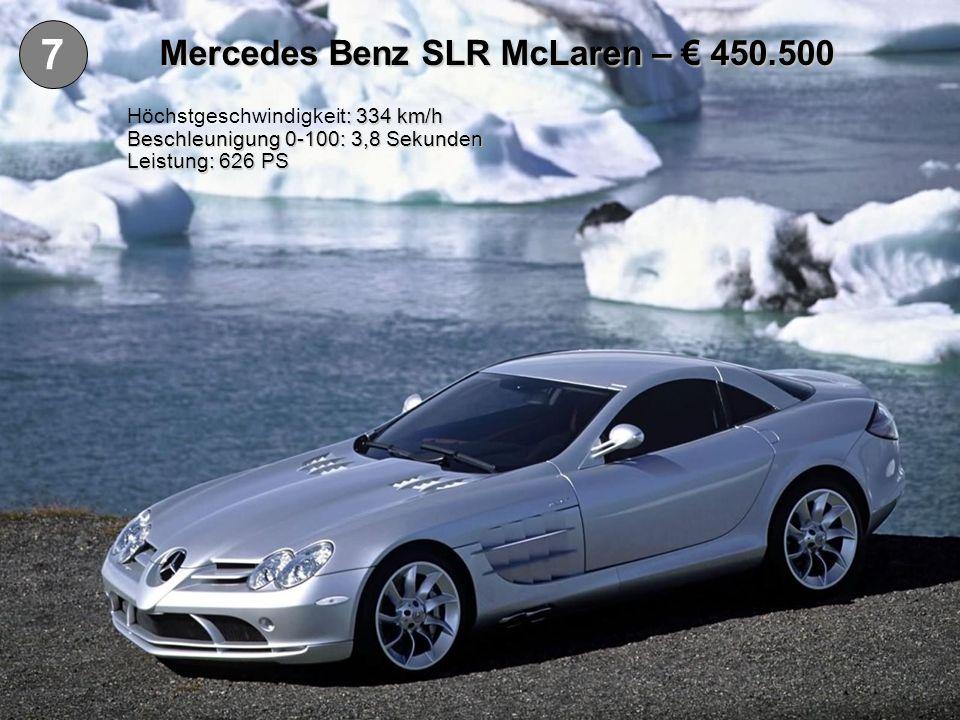 7 Mercedes Benz SLR McLaren – 450.500 : 334 km/h Höchstgeschwindigkeit: 334 km/h Beschleunigung 0-100: 3,8 Sekunden Leistung: 626 PS