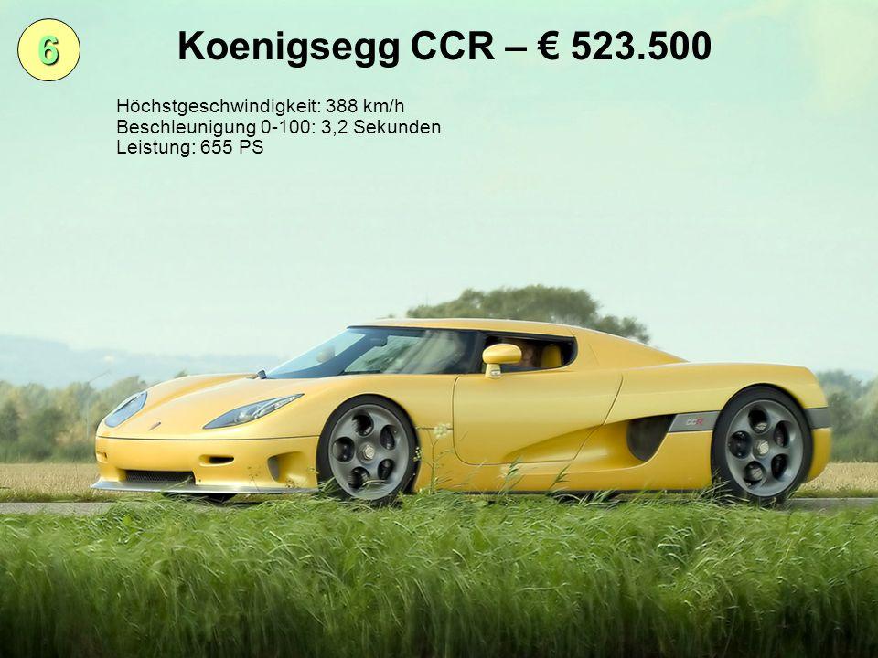 6 Koenigsegg CCR – 523.500 Höchstgeschwindigkeit: 388 km/h Beschleunigung 0-100: 3,2 Sekunden Leistung: 655 PS