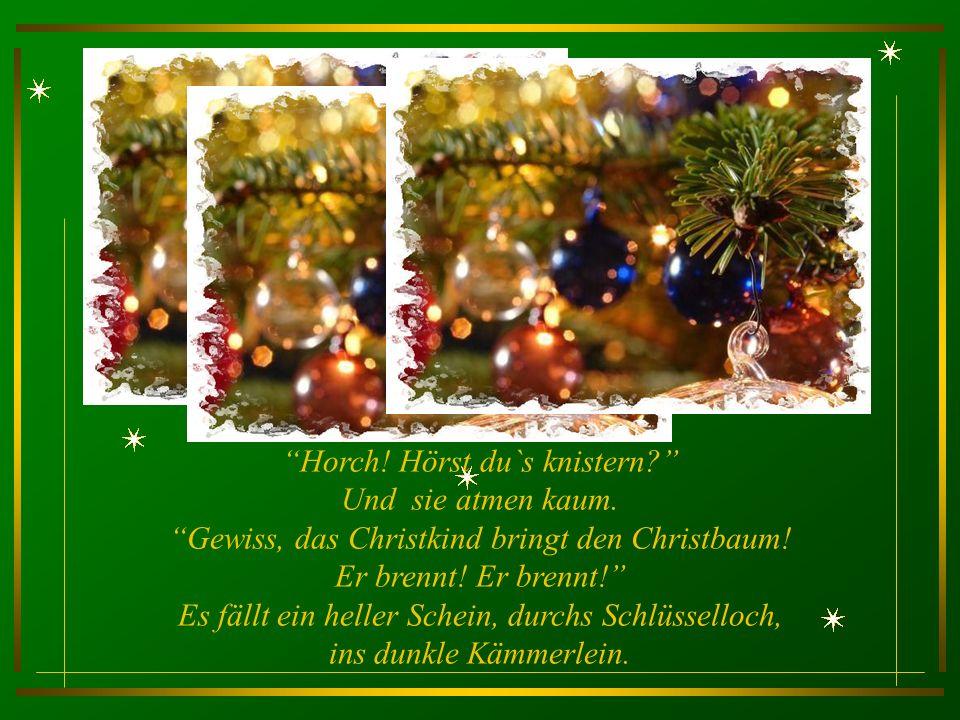 Horch.Hörst du`s knistern. Und sie atmen kaum. Gewiss, das Christkind bringt den Christbaum.