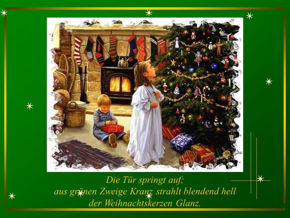 Die Tür springt auf; aus grünen Zweige Kranz strahlt blendend hell der Weihnachtskerzen Glanz.