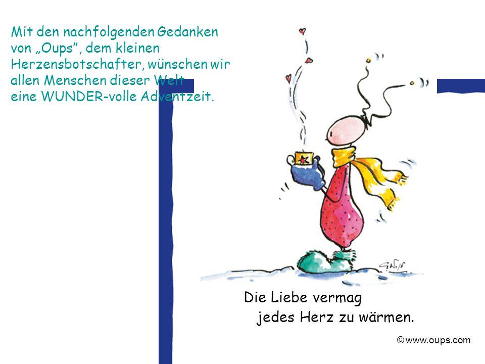 © www.oups.com Die Liebe vermag jedes Herz zu wärmen. Mit den nachfolgenden Gedanken von Oups, dem kleinen Herzensbotschafter, wünschen wir allen Mens