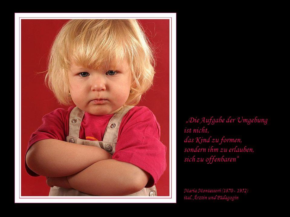 Die Aufgabe der Umgebung ist nicht, das Kind zu formen, sondern ihm zu erlauben, sich zu offenbaren Maria Montessori (1870 - 1952) ital.