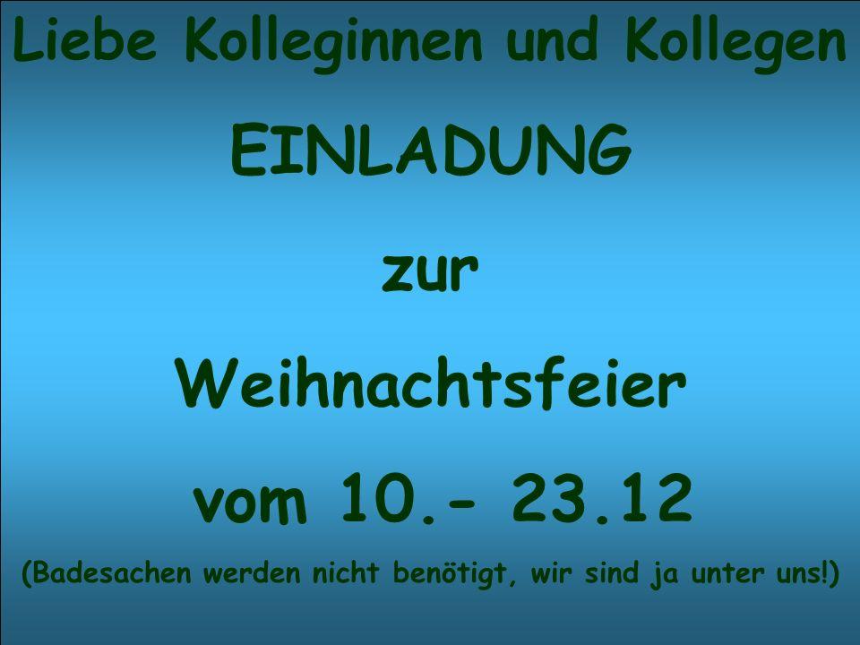 Liebe Kolleginnen und Kollegen EINLADUNG zur Weihnachtsfeier vom 10.- 23.12 (Badesachen werden nicht benötigt, wir sind ja unter uns!)