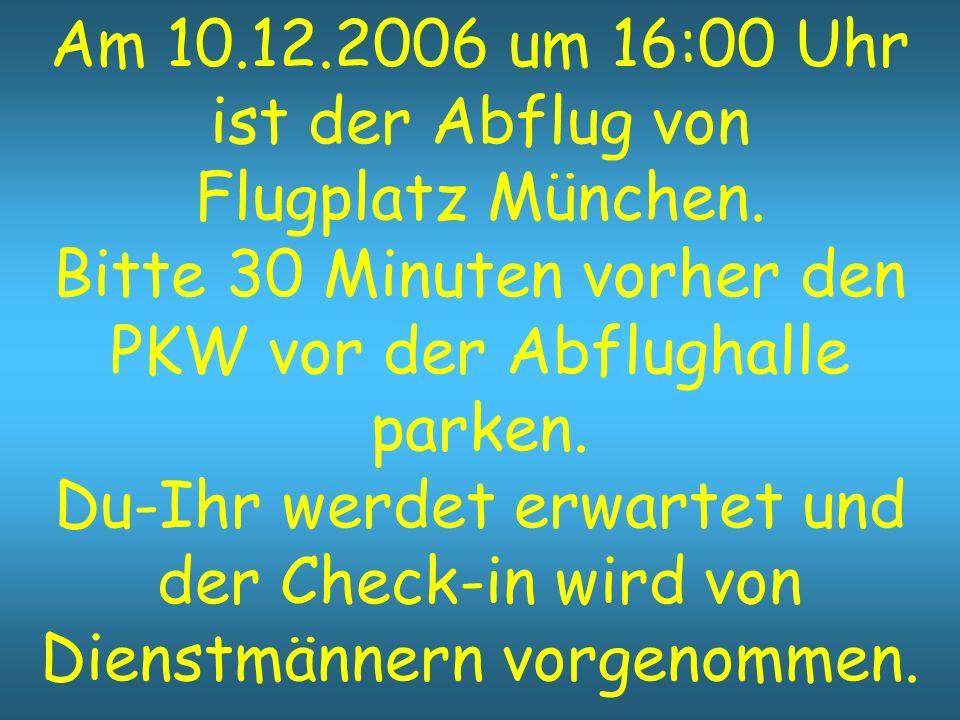 Am 10.12.2006 um 16:00 Uhr ist der Abflug von Flugplatz München. Bitte 30 Minuten vorher den PKW vor der Abflughalle parken. Du-Ihr werdet erwartet un