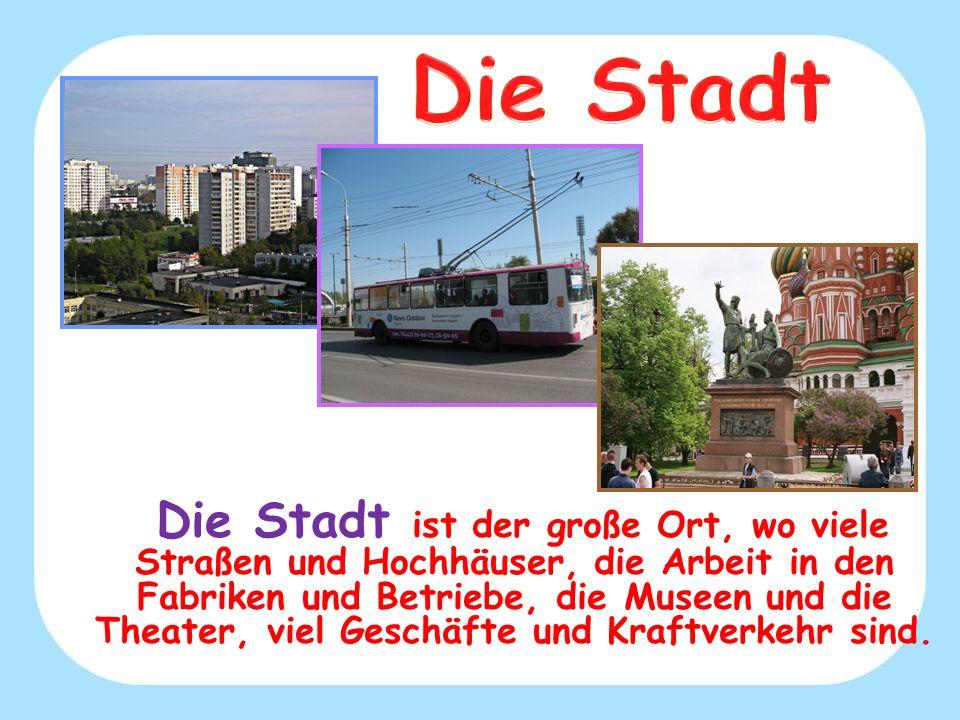 Die Stadt ist der große Ort, wo viele Straßen und Hochhäuser, die Arbeit in den Fabriken und Betriebe, die Museen und die Theater, viel Geschäfte und