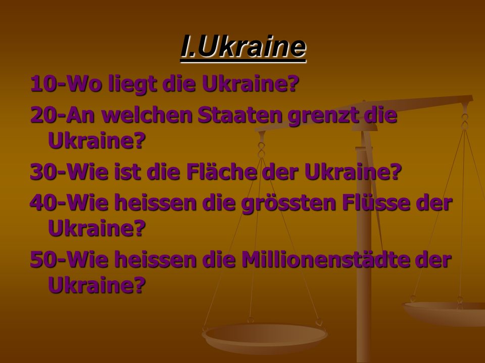I.Ukraine 10-Wo liegt die Ukraine? 20-An welchen Staaten grenzt die Ukraine? 30-Wie ist die Fläche der Ukraine? 40-Wie heissen die grössten Flüsse der