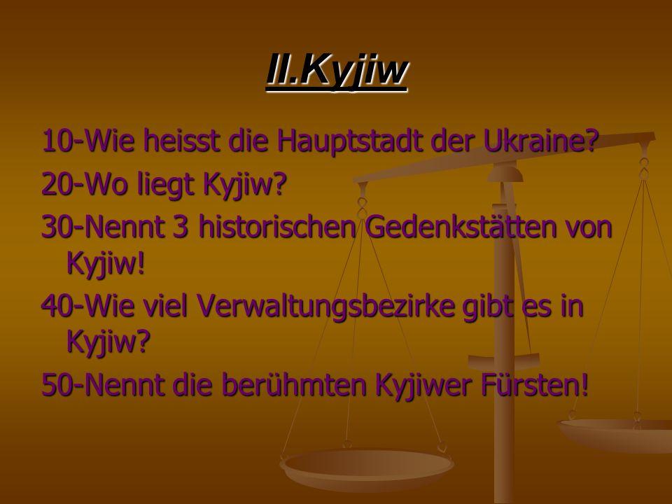 II.Kyjiw 10-Wie heisst die Hauptstadt der Ukraine? 20-Wo liegt Kyjiw? 30-Nennt 3 historischen Gedenkstätten von Kyjiw! 40-Wie viel Verwaltungsbezirke
