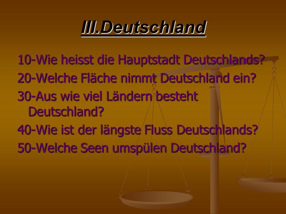 III.Deutschland 10-Wie heisst die Hauptstadt Deutschlands? 20-Welche Fläche nimmt Deutschland ein? 30-Aus wie viel Ländern besteht Deutschland? 40-Wie