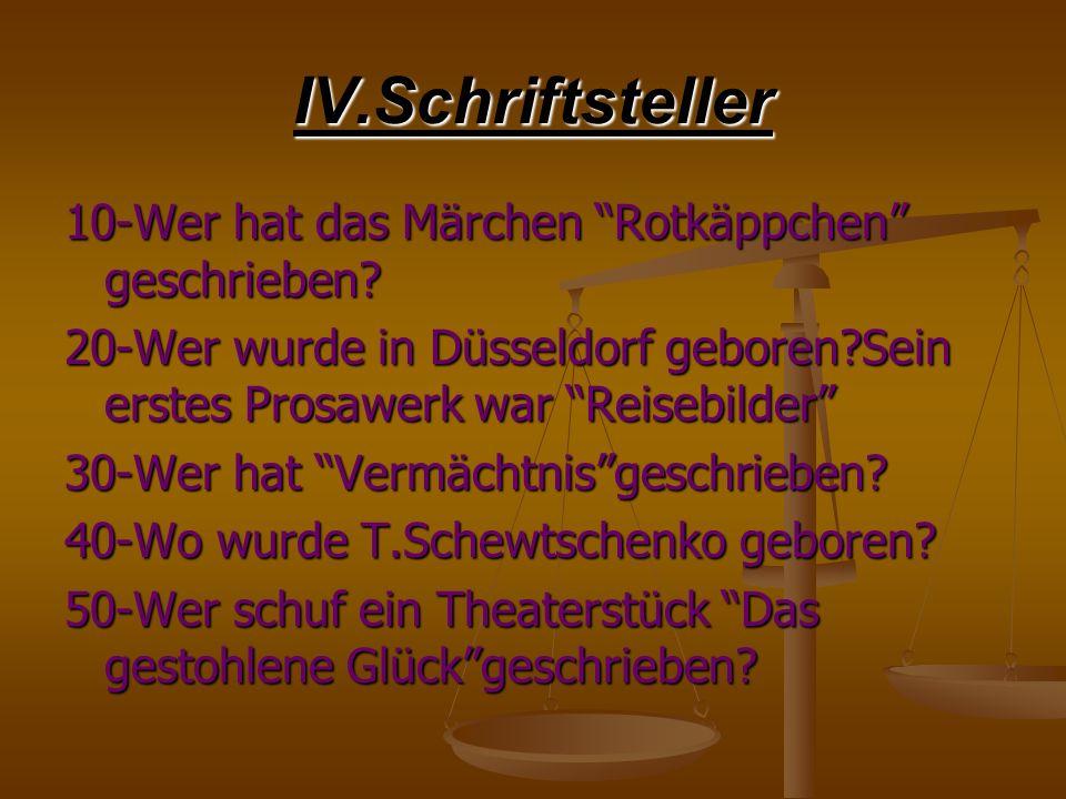 IV.Schriftsteller 10-Wer hat das Märchen Rotkäppchen geschrieben? 20-Wer wurde in Düsseldorf geboren?Sein erstes Prosawerk war Reisebilder 30-Wer hat