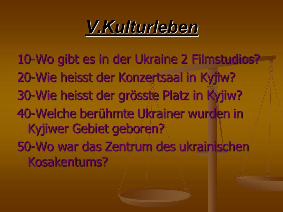 V.Kulturleben 10-Wo gibt es in der Ukraine 2 Filmstudios? 20-Wie heisst der Konzertsaal in Kyjiw? 30-Wie heisst der grösste Platz in Kyjiw? 40-Welche