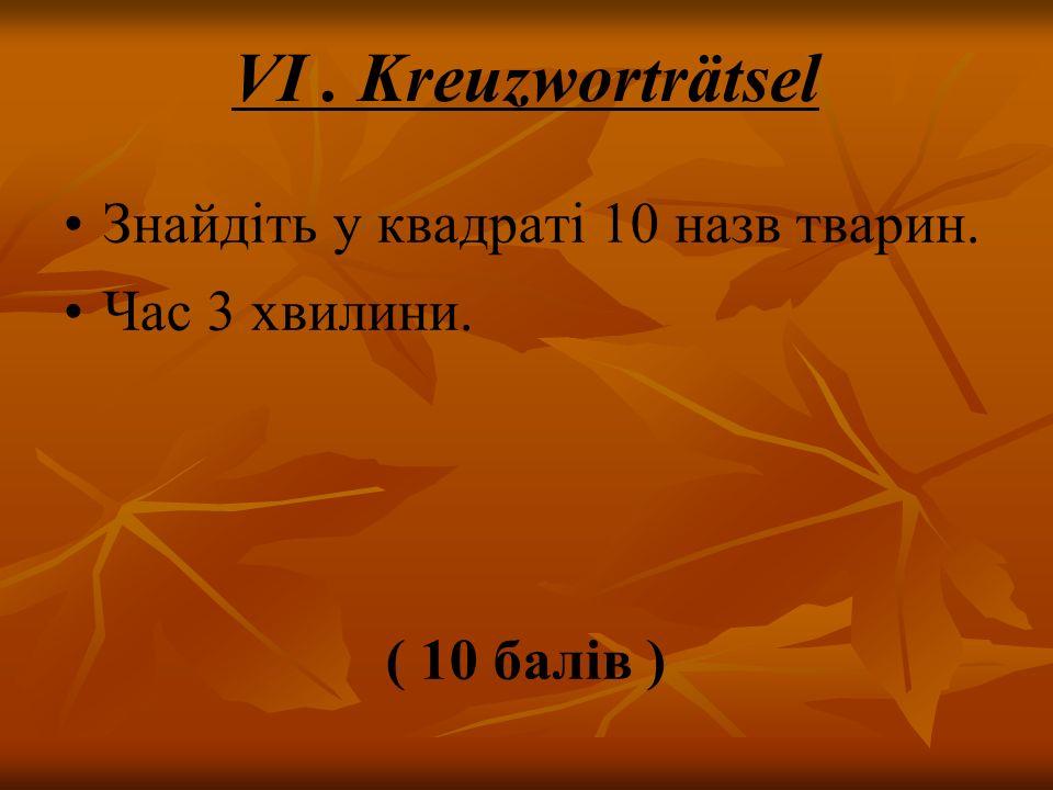 VI. Kreuzworträtsel Знайдіть у квадраті 10 назв тварин. Час 3 хвилини. ( 10 балів )